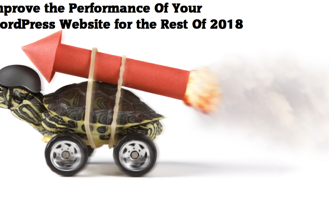 4 Solutions To Improve Performance Of Your WordPress Website for the Rest Of 2018