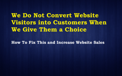 We Do Not Convert Website Visitors into Customers When We Give Them a Choice – How To Fix This and Increase Website Sales